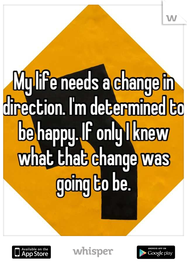 My life needs a change in direction. I'm determined to be happy. If only I knew what that change was going to be.