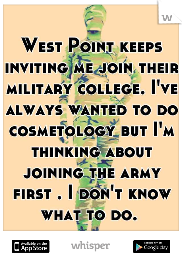 West Point keeps inviting me join their military college. I've always wanted to do cosmetology but I'm thinking about joining the army first . I don't know what to do.