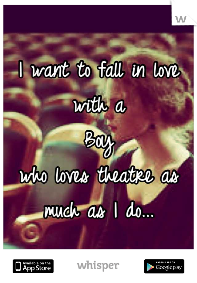 I want to fall in love  with a  Boy who loves theatre as  much as I do...