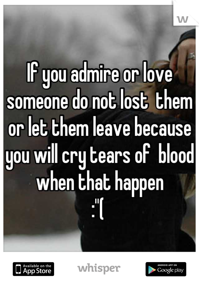 """If you admire or love someone do not lost  them or let them leave because you will cry tears of  blood when that happen  :""""("""