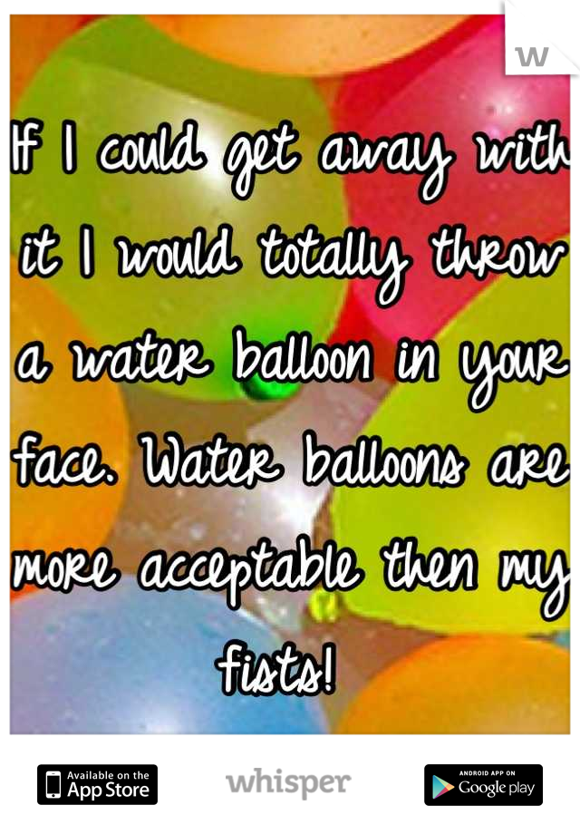 If I could get away with it I would totally throw a water balloon in your face. Water balloons are more acceptable then my fists!