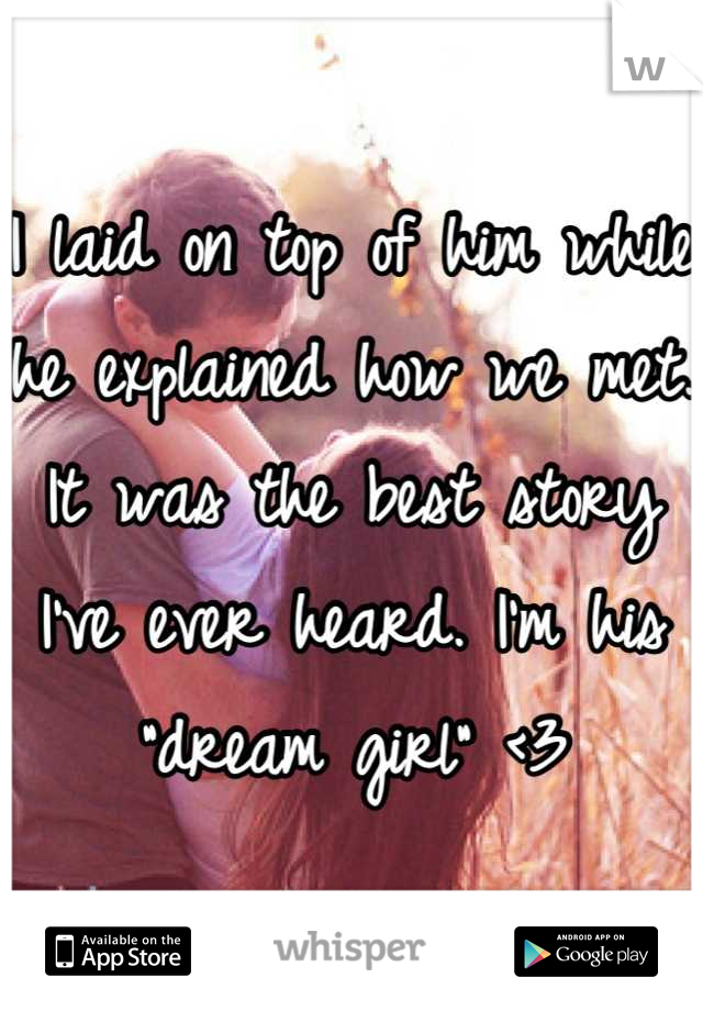 """I laid on top of him while he explained how we met. It was the best story I've ever heard. I'm his """"dream girl"""" <3"""