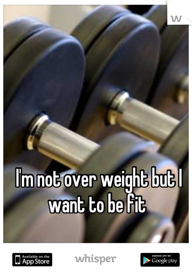 I'm not over weight but I want to be fit