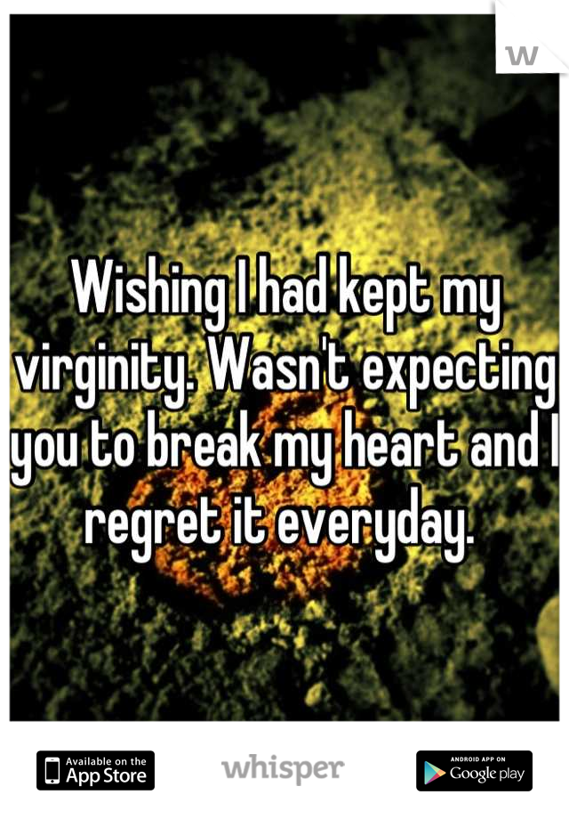Wishing I had kept my virginity. Wasn't expecting you to break my heart and I regret it everyday.
