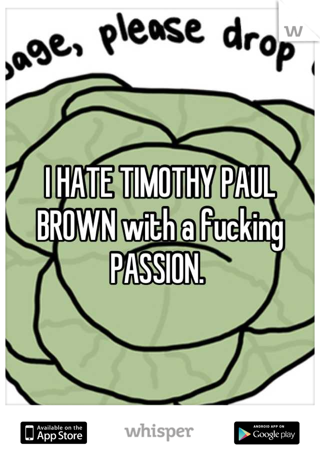 I HATE TIMOTHY PAUL BROWN with a fucking PASSION.