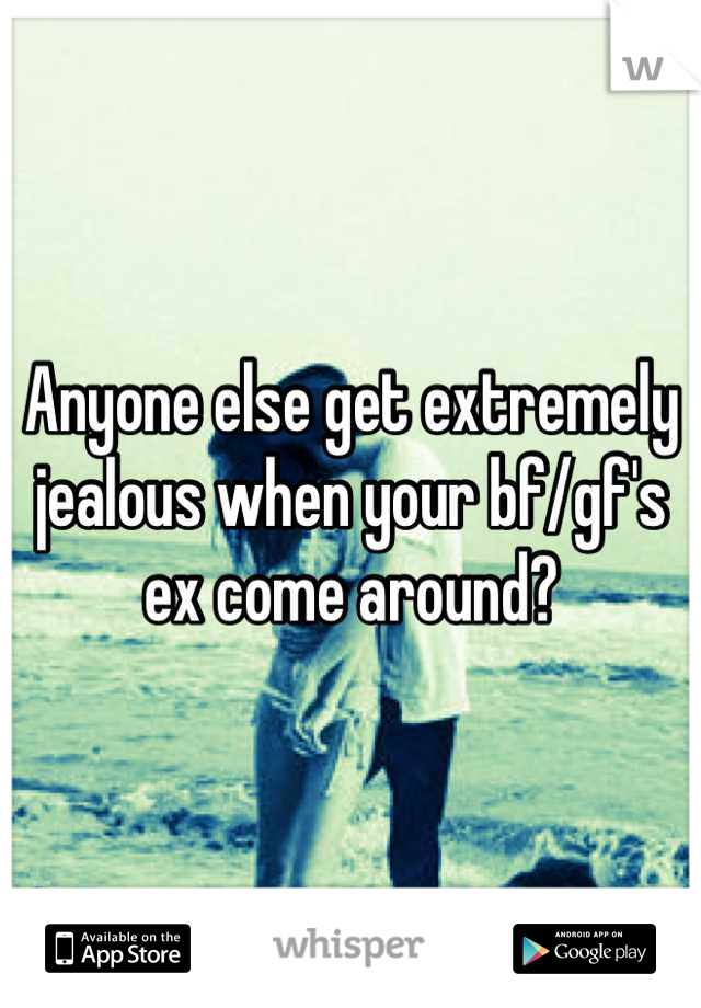 Anyone else get extremely jealous when your bf/gf's ex come around?