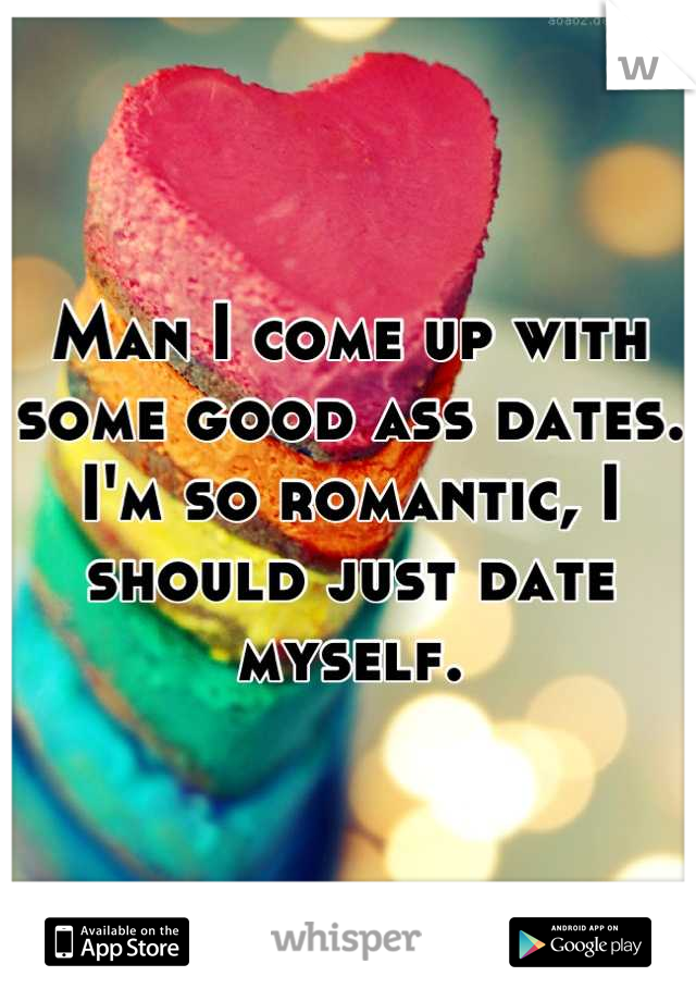 Man I come up with some good ass dates. I'm so romantic, I should just date myself.
