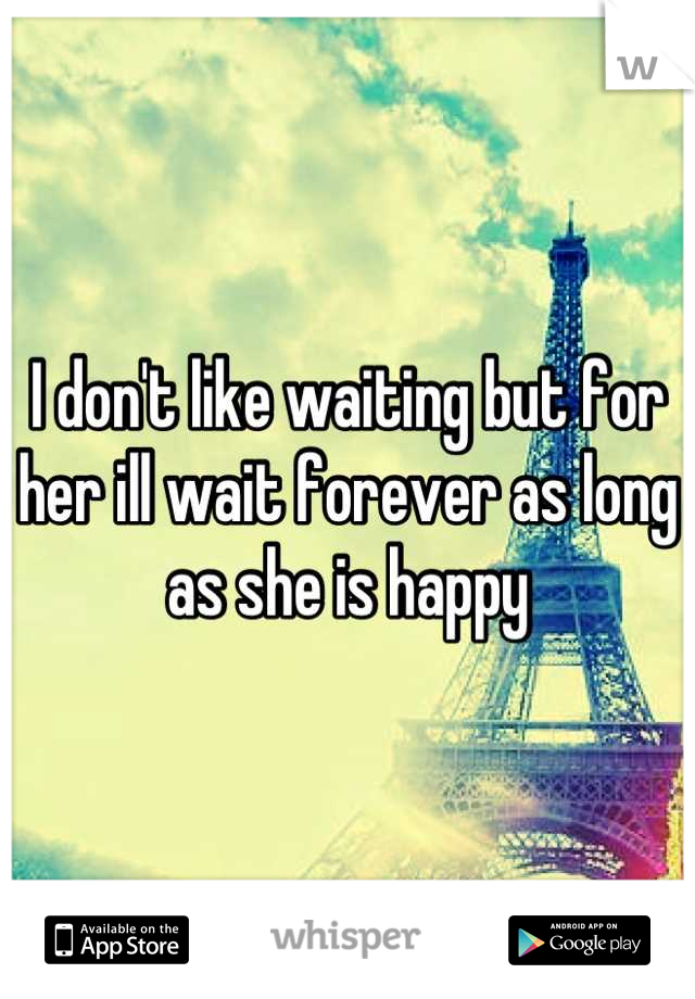 I don't like waiting but for her ill wait forever as long as she is happy