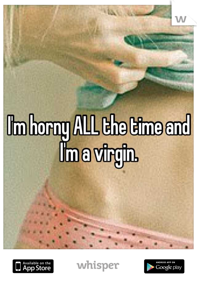I'm horny ALL the time and I'm a virgin.