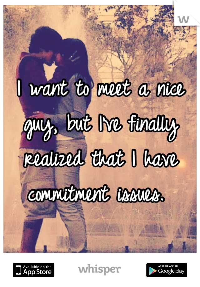 I want to meet a nice guy, but I've finally realized that I have commitment issues.
