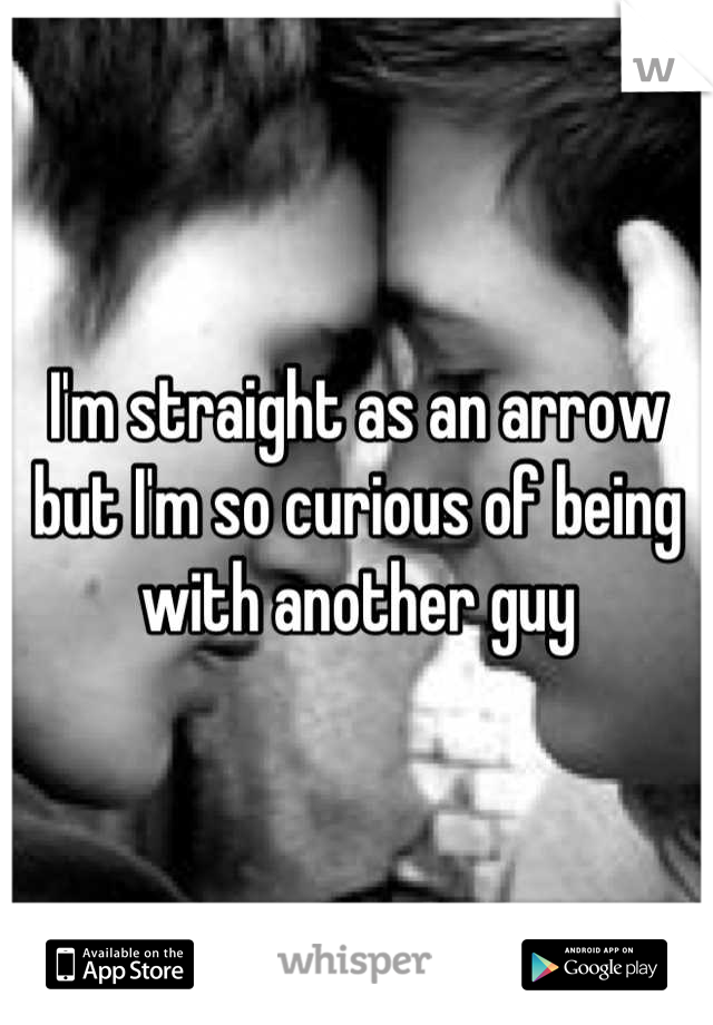 I'm straight as an arrow but I'm so curious of being with another guy