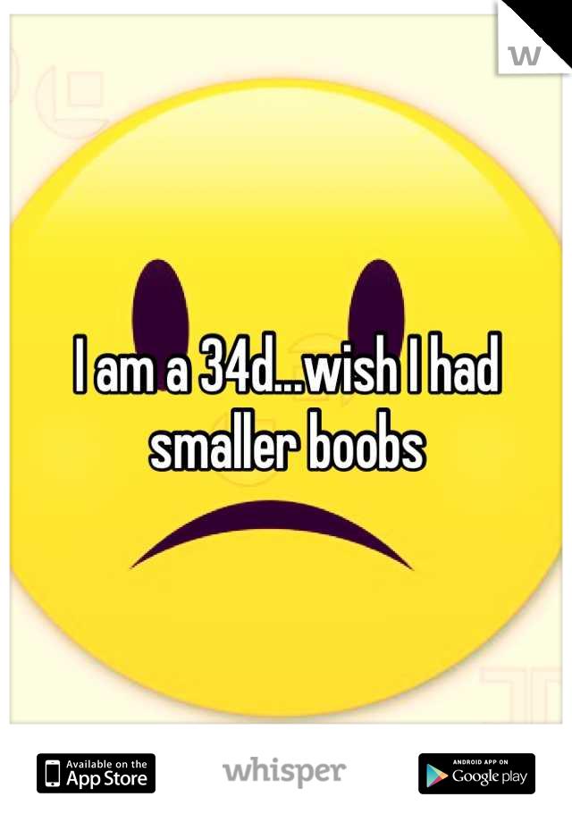 I am a 34d...wish I had smaller boobs