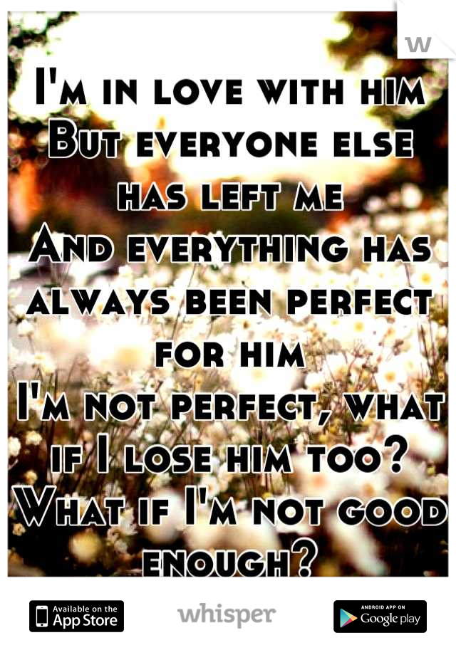 I'm in love with him  But everyone else has left me And everything has always been perfect for him I'm not perfect, what if I lose him too? What if I'm not good enough?