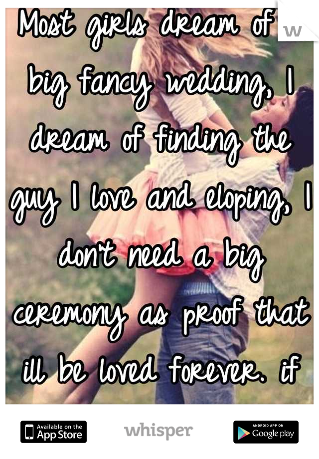 Most girls dream of a big fancy wedding, I dream of finding the guy I love and eloping, I don't need a big ceremony as proof that ill be loved forever. if its love then let it be.