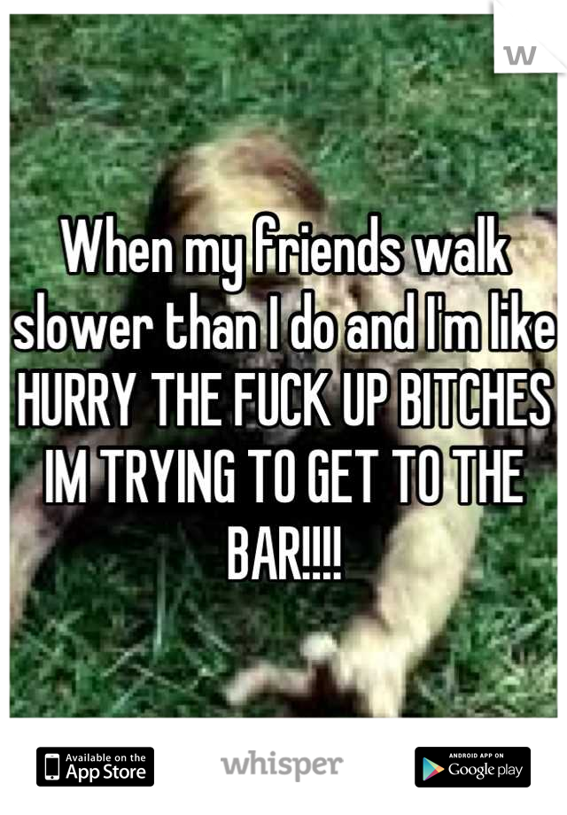 When my friends walk slower than I do and I'm like HURRY THE FUCK UP BITCHES IM TRYING TO GET TO THE BAR!!!!