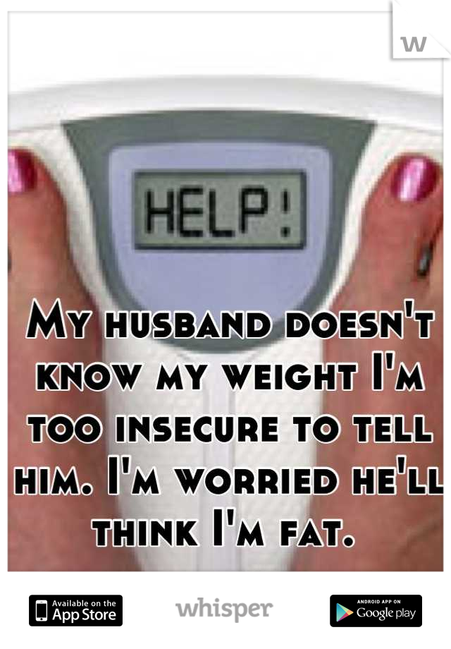 My husband doesn't know my weight I'm too insecure to tell him. I'm worried he'll think I'm fat.