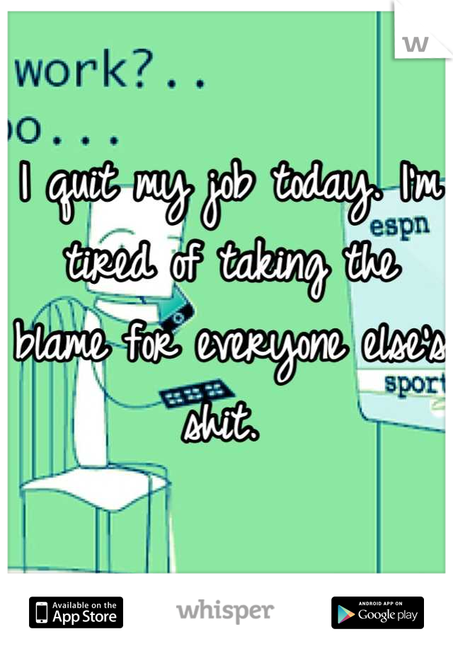 I quit my job today. I'm tired of taking the blame for everyone else's shit.