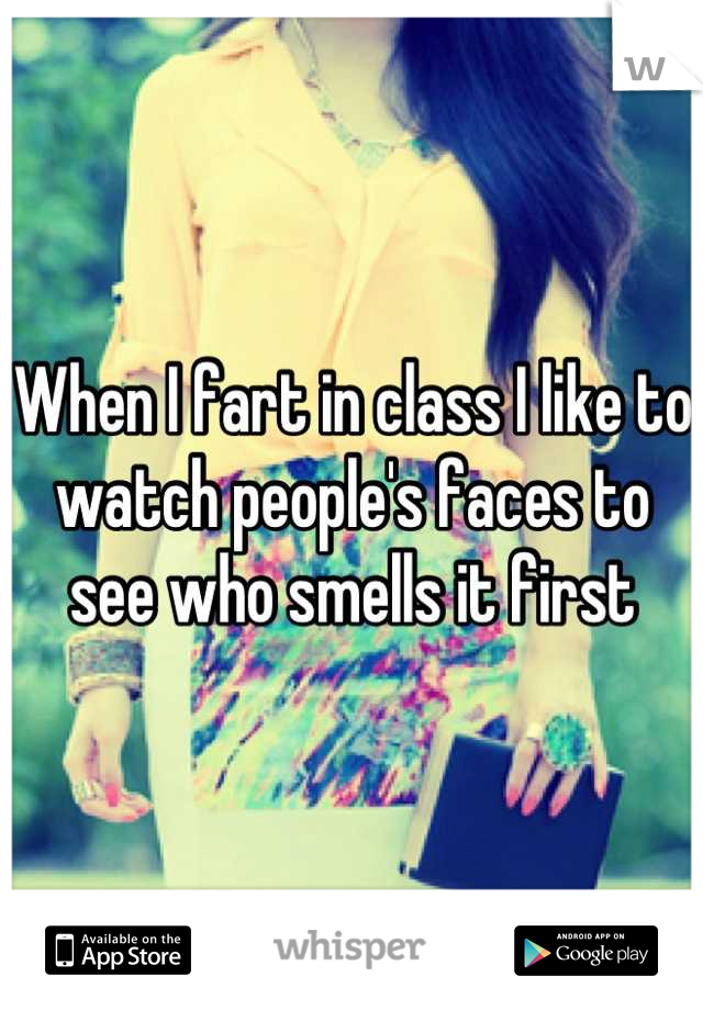 When I fart in class I like to watch people's faces to  see who smells it first