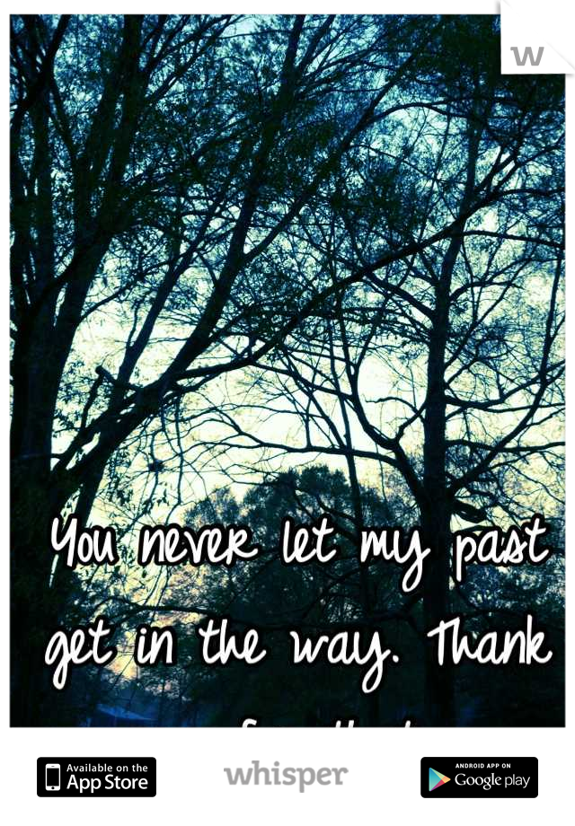 You never let my past get in the way. Thank you for that.
