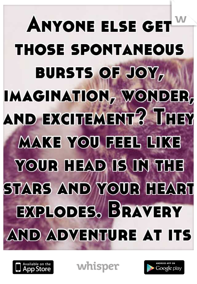 Anyone else get those spontaneous bursts of joy, imagination, wonder, and excitement? They make you feel like your head is in the stars and your heart explodes. Bravery and adventure at its best.