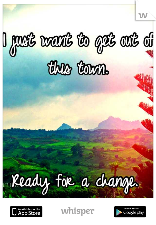 I just want to get out of this town.    Ready for a change.