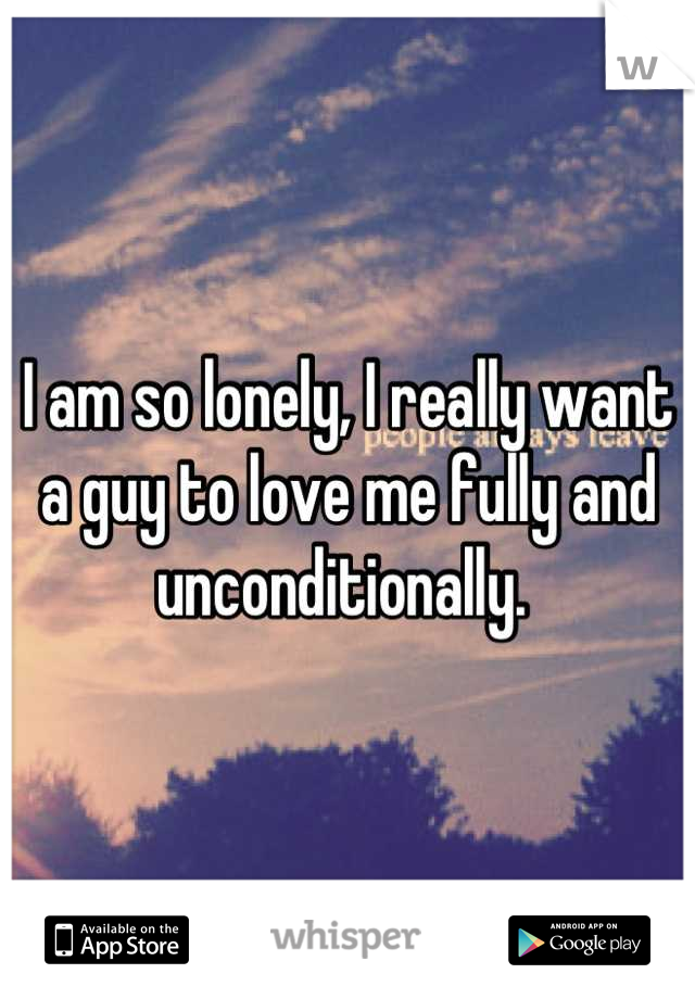 I am so lonely, I really want a guy to love me fully and unconditionally.