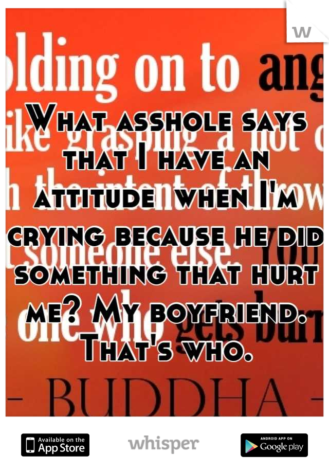What asshole says that I have an attitude  when I'm crying because he did something that hurt me? My boyfriend. That's who.