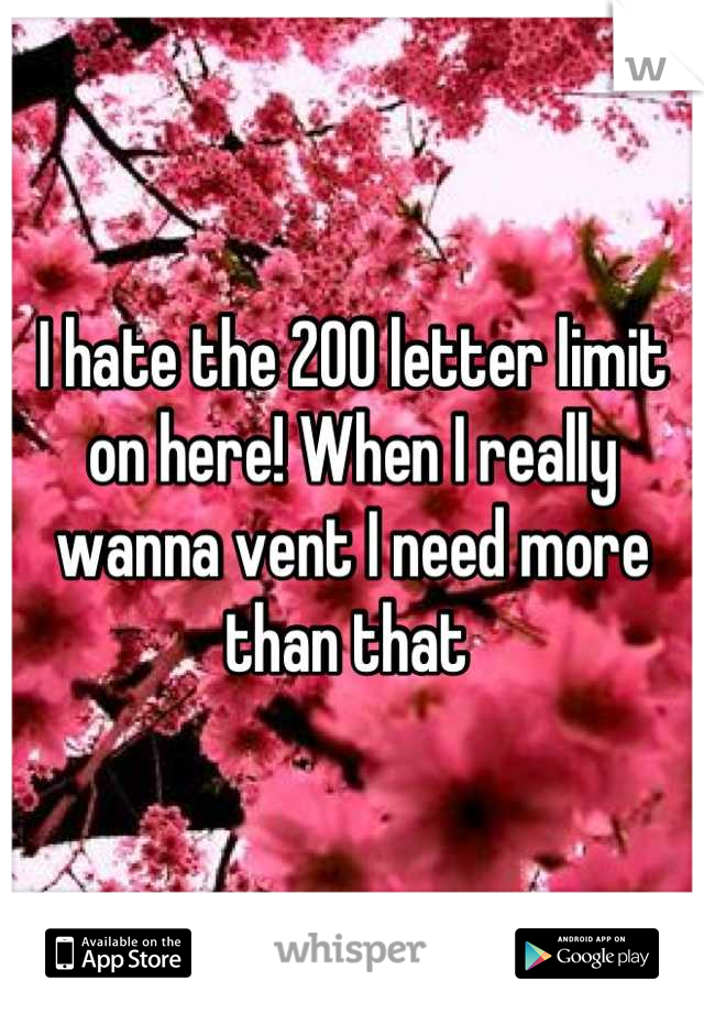 I hate the 200 letter limit on here! When I really wanna vent I need more than that