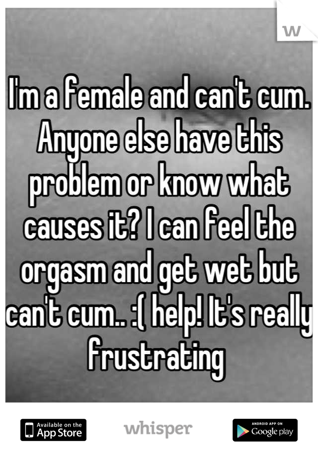 I'm a female and can't cum. Anyone else have this problem or know what causes it? I can feel the orgasm and get wet but can't cum.. :( help! It's really frustrating