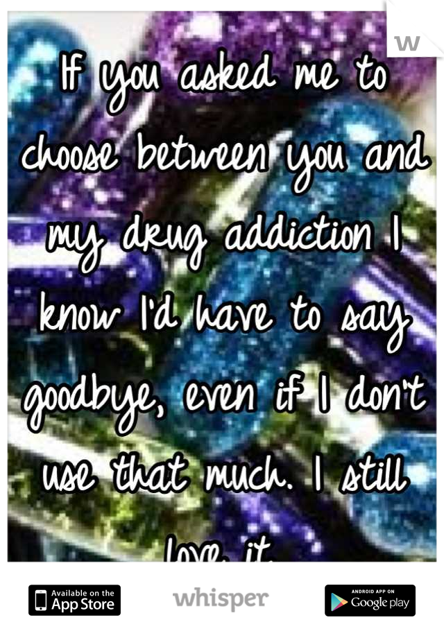 If you asked me to choose between you and my drug addiction I know I'd have to say goodbye, even if I don't use that much. I still love it.