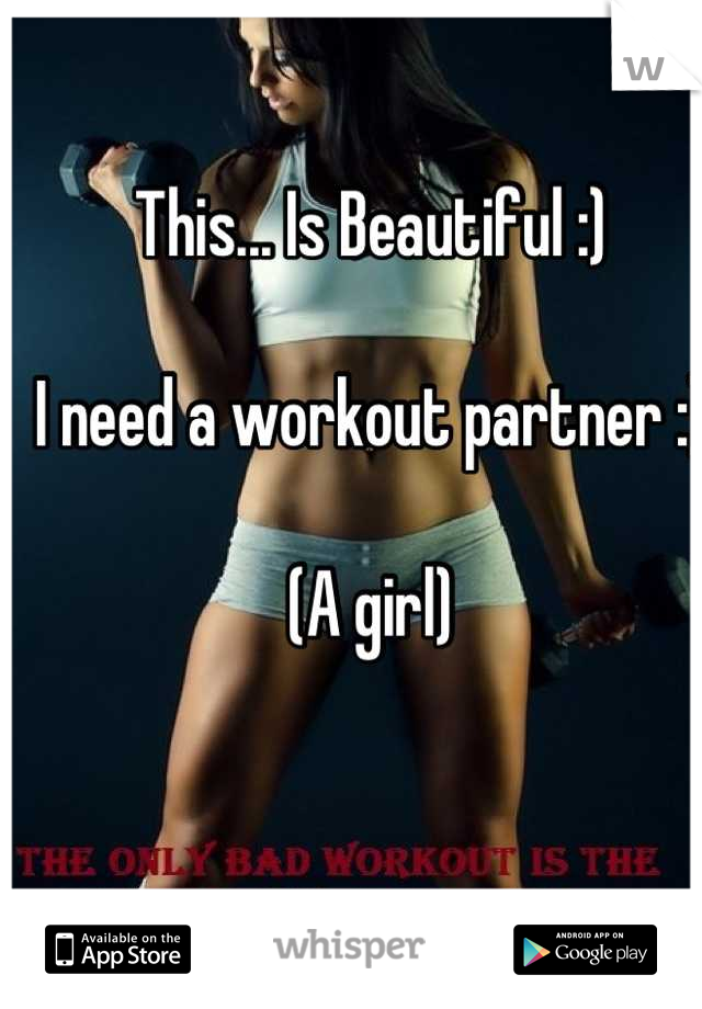 This... Is Beautiful :)  I need a workout partner :)  (A girl)