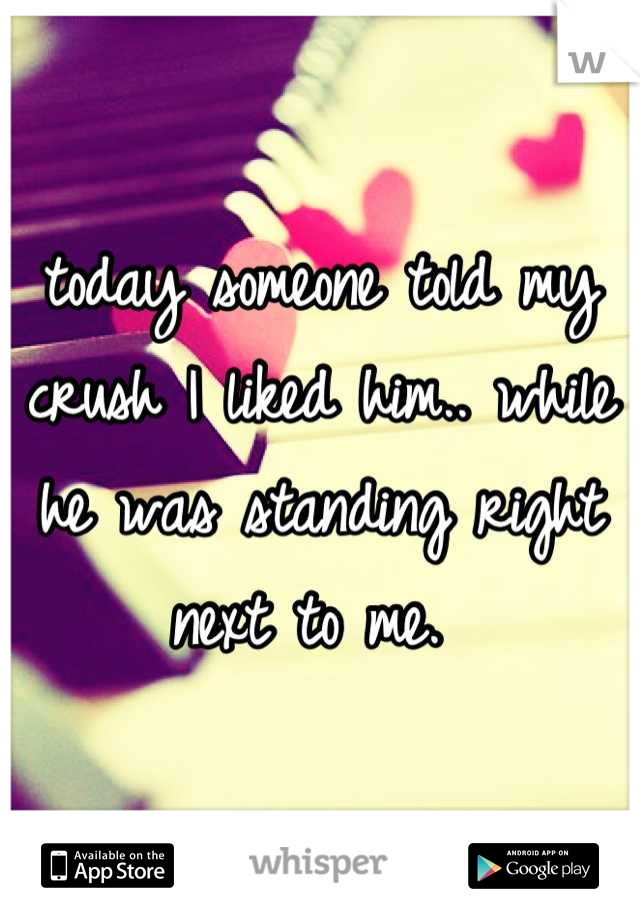 today someone told my crush I liked him.. while he was standing right next to me.