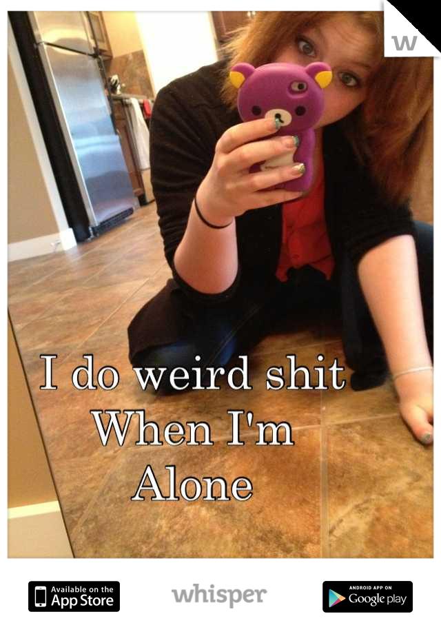 I do weird shit  When I'm  Alone