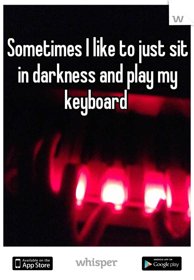 Sometimes I like to just sit in darkness and play my keyboard