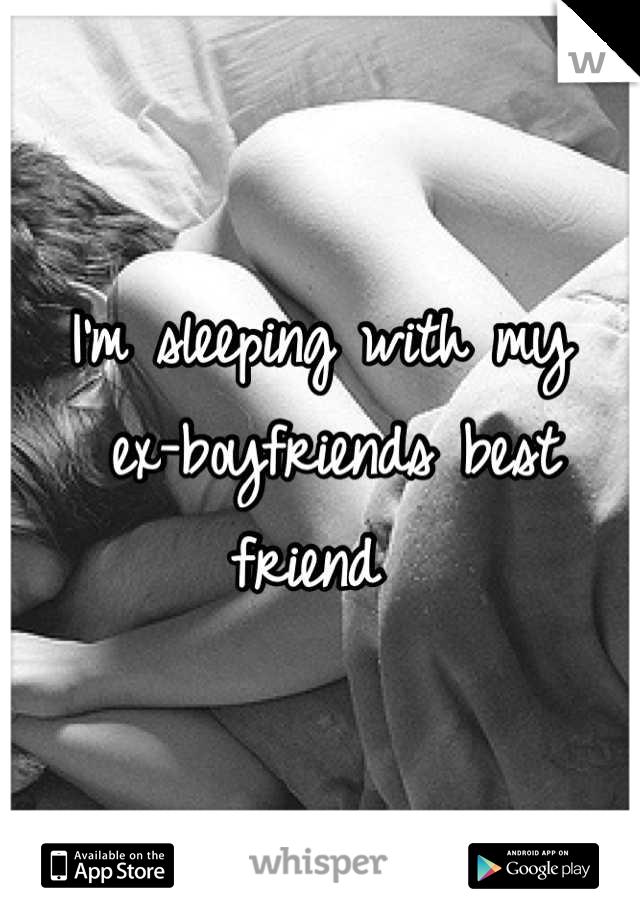 I'm sleeping with my  ex-boyfriends best friend