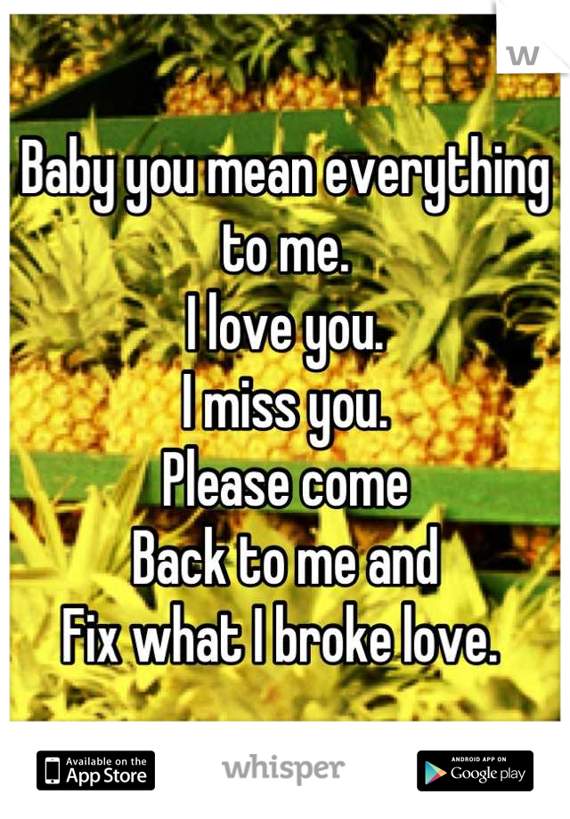 Baby you mean everything to me.  I love you.  I miss you.  Please come Back to me and  Fix what I broke love.