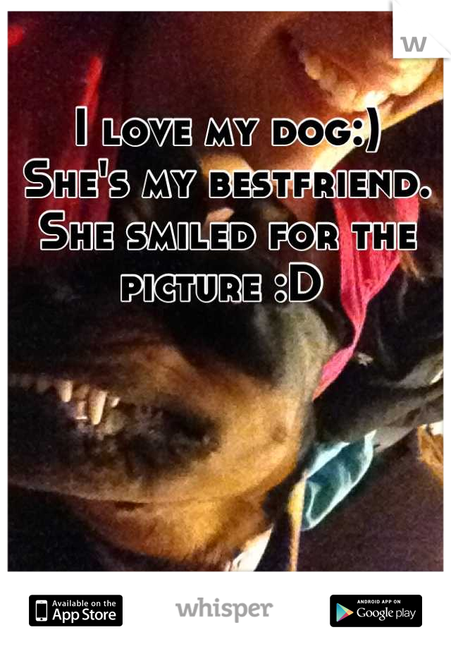 I love my dog:)  She's my bestfriend.  She smiled for the picture :D