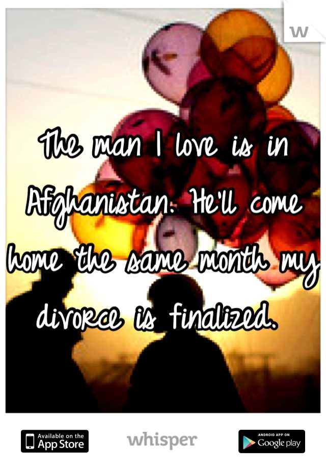 The man I love is in Afghanistan. He'll come home the same month my divorce is finalized.