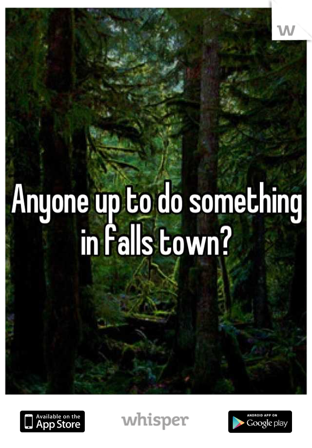 Anyone up to do something in falls town?