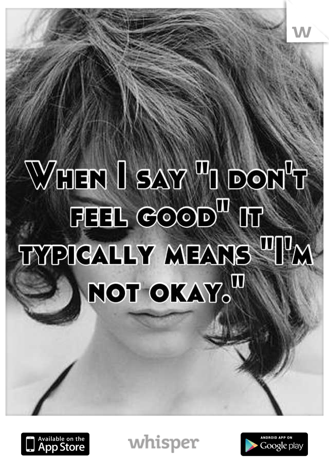 """When I say """"i don't feel good"""" it typically means """"I'm not okay."""""""