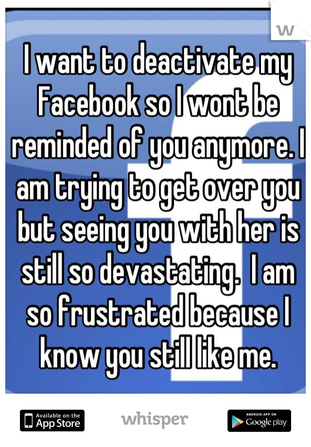 I want to deactivate my Facebook so I wont be reminded of you anymore. I am trying to get over you but seeing you with her is still so devastating.  I am so frustrated because I know you still like me.