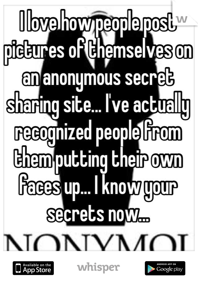 I love how people post pictures of themselves on an anonymous secret sharing site... I've actually recognized people from them putting their own faces up... I know your secrets now...