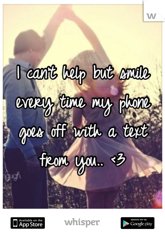 I can't help but smile every time my phone goes off with a text from you.. <3