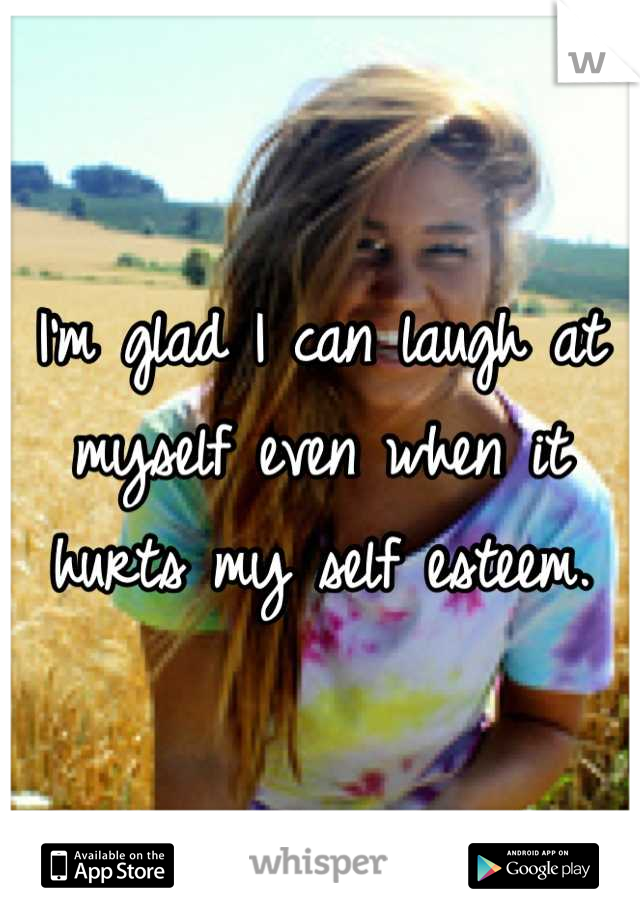 I'm glad I can laugh at myself even when it hurts my self esteem.
