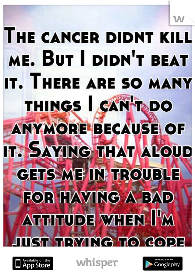 The cancer didnt kill me. But I didn't beat it. There are so many things I can't do anymore because of it. Saying that aloud gets me in trouble for having a bad attitude when I'm just trying to cope