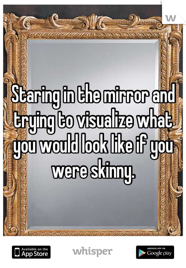 Staring in the mirror and trying to visualize what you would look like if you were skinny.