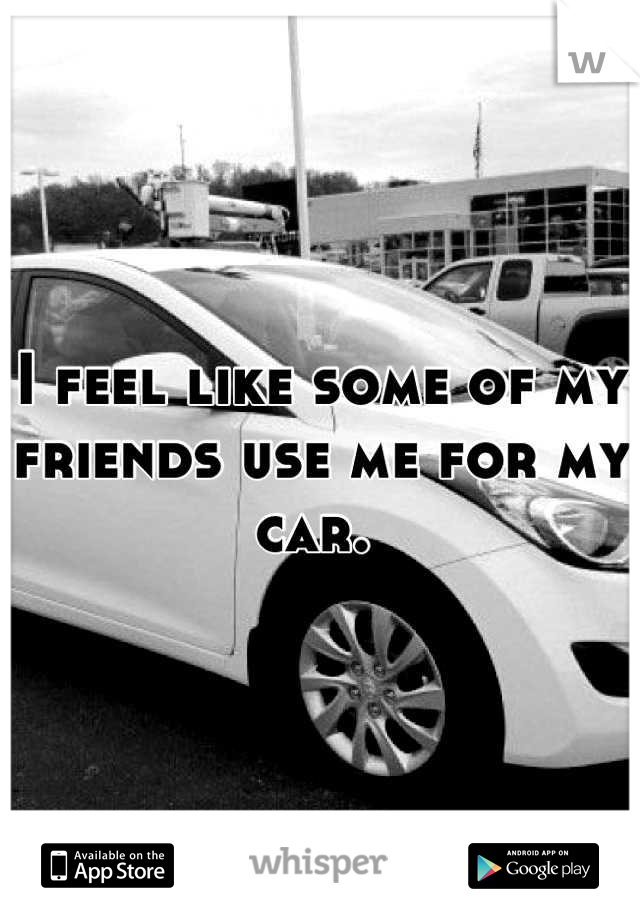 I feel like some of my friends use me for my car.