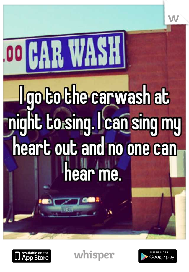 I go to the carwash at night to sing. I can sing my heart out and no one can hear me.