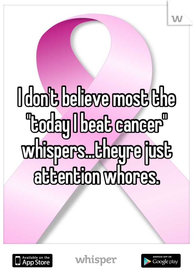"""I don't believe most the """"today I beat cancer"""" whispers...theyre just attention whores."""
