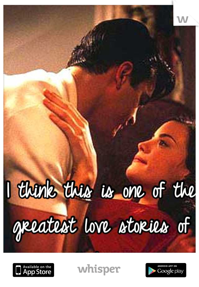 I think this is one of the greatest love stories of all time.
